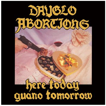 "DAYGLO ABORTIONS ""Here today guano tomorrow"""
