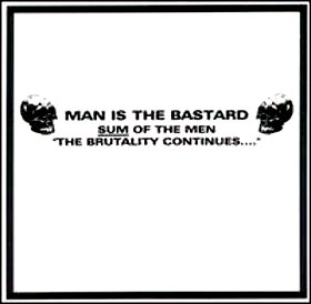 "MAN IS THE BASTARD ""Sum of the men - The brutality continues..."""
